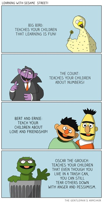 Cartoon - LEARNING WITH SESAME STREET BIG BIRD: TEACHES YOUR CHILDREN THAT LEARNING IS FUNI THE COUNT TEACHES YOUR CHILDREN ABOUT NUMBERSI BERT AND ERNIE: TEACH YOUR CHILDREN ABOUT LOVE AND FRIENDSHIP OSCAR THE GROUCH: TEACHES YOUR CHILDREN THAT EVEN THOUGH YOU LIVE IN A TRASH CAN, YOU CAN STILL TEAR OTHERS DOWN WITH ANGER AND PESSIMISM. THE GENTLEMAN'S ARMCHAIR