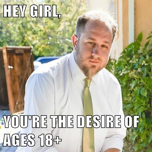 HEY GIRL,  YOU'RE THE DESIRE OF AGES 18+
