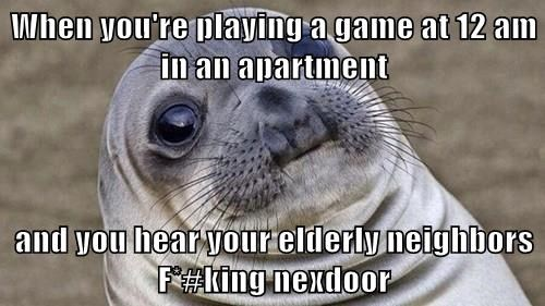 When you're playing a game at 12 am in an apartment  and you hear your elderly neighbors F*#king nexdoor