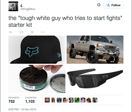 "Bumper - Follow @thugjitsuu the ""tough white guy who tries to start fights"" starter kit RETWEETS FAVORITES 752 1,103 8:20 PM 15 Nov 2014"