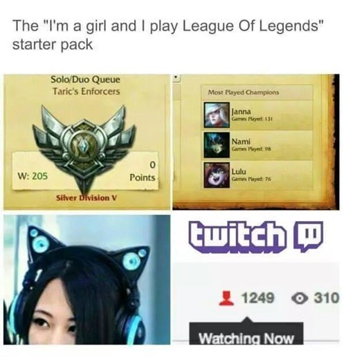 "Text - The ""I'm a girl and I play League Of Legends"" starter pack Solo/Duo Queue Taric's Enforcers Most Played Champions Janna Games yed: 131 Nami Cames Payed: 98 Lulu Games ayed: 76 Points W: 205 Silver Division V Cwitch 1249 310 Watching Now"