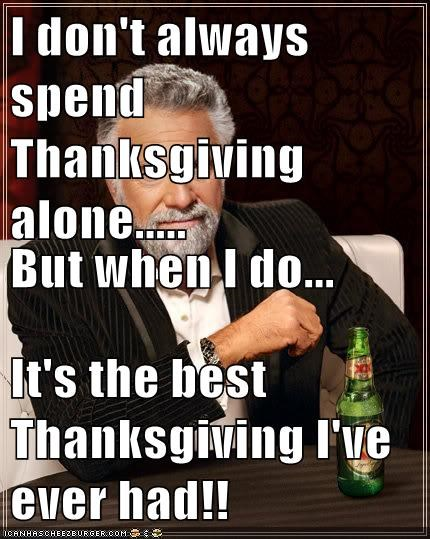 I don't always spend Thanksgiving alone..... But when I do... It's the best  Thanksgiving I've ever had!! - Memebase - Funny Memes