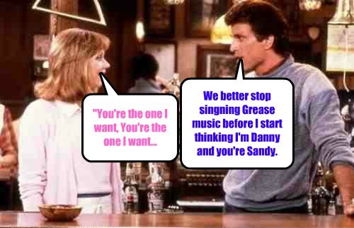 """You're the one I want, You're the one I want... We better stop singning Grease music before I start thinking I'm Danny and you're Sandy."