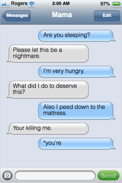 "Text - Rogers 2:00 AM 97% Mama Messages Edit Are you sleeping? Please let this be a nightmare. I'm very hungry. What did I do to deserve this? Also I peed down to the mattress. Your killing me. ""you're Send"