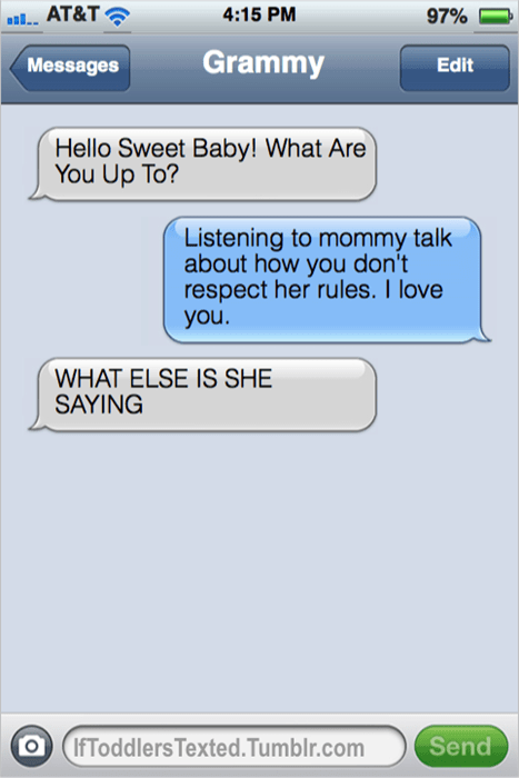 Text - AT&T 4:15 PM 97% Grammy Edit Messages Hello Sweet Baby! What Are You Up To? Listening to mommy talk about how you don't respect her rules. I love you. WHAT ELSE IS SHE SAYING IfToddlers Texted.Tumblr.com Send