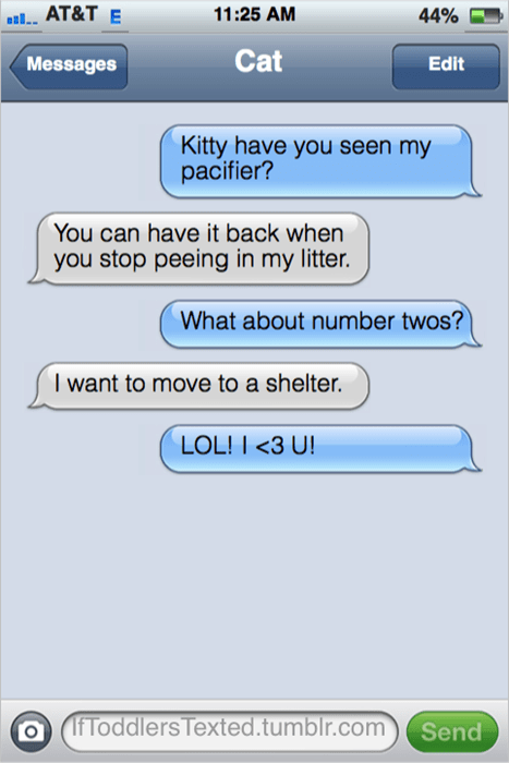 Text - 11:25 AM aAT&T E 44% Cat Messages Edit Kitty have you seen my pacifier? You can have it back when you stop peeing in my litter. What about number twos? I want to move to a shelter. LOL! I <3 U! IfToddlers Texted.tumblr.com Send