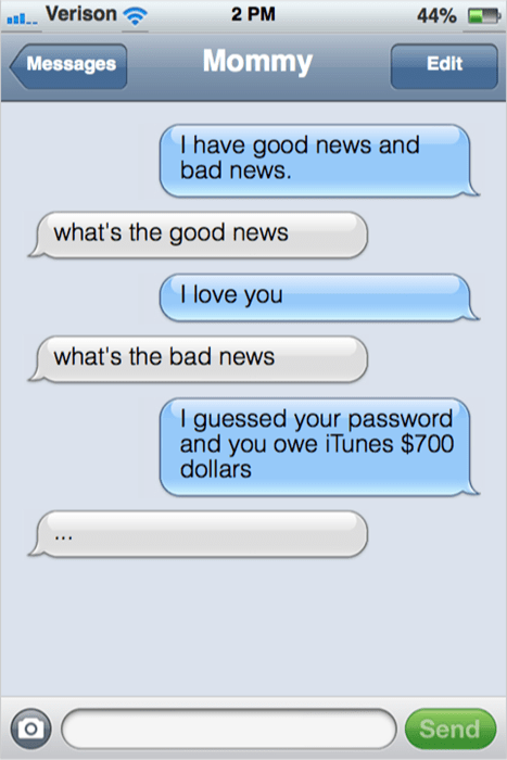 Text - aVerison 2 PM 44% Mommy Edit Messages T have good news and bad news. what's the good news I love you what's the bad news I guessed your password and you owe iTunes $700 dollars Send