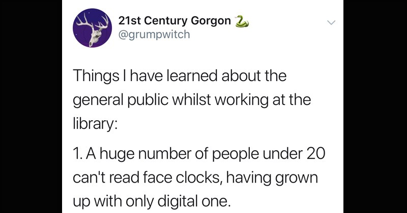 "interesting observations and secrets from a librarian | grumpwitch Things have learned about general public whilst working at library: 1 huge number people under 20 can't read face clocks, having grown up with only digital one. 2. Many people don't know spell ""library s our email address. This causes problems"