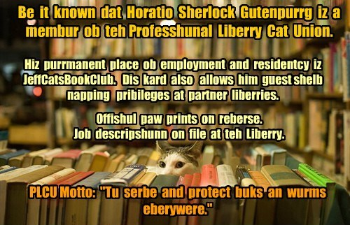 """Be it known dat Horatio Sherlock Gutenpurrg iz a membur ob teh Professhunal Liberry Cat Union. Hiz purrmanent place ob employment and residentcy iz JeffCatsBookClub. Dis kard also allows him guest shelb napping pribileges at partner liberries. Offishul paw prints on reberse. Job descripshunn on file at teh Liberry. PLCU Motto: """"Tu serbe and protect buks an wurms eberywere."""""""