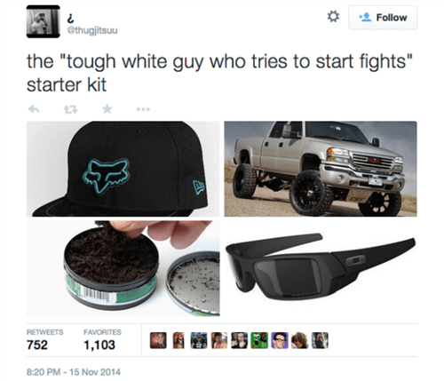 "Bumper - Follow @thugjitsuu the ""tough white guy who tries to start fights"" starter kit RETWEETS FAVORITES 752 1,103 8:20 PM-15 Nov 2014"