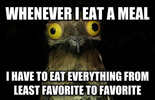 Photo caption - WHENEVER I EATA MEAL T HAVE TO EAT EVERYTHING FROM LEAST FAVORITE TO FAVORITE