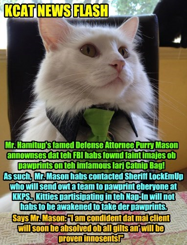 """KCAT NEWS FLASH Mr. Hamitup's famed Defense Attornee Purry Mason annownses dat teh FBI habs fownd faint imajes ob pawprints on teh imfamous larj Catnip Bag! As such, Mr. Mason habs contacted Sheriff LockEmUp who will send owt a team to pawprint eberyone at KKPS.. Kitties partisipating in teh Nap-In will not habs to be awakened to take der pawprints. Says Mr. Mason: """"I am condident dat mai client will soon be absolved ob all gilts an' will be proven innosents!"""""""