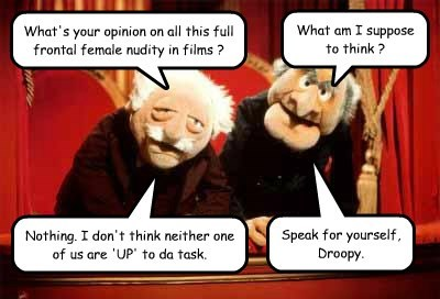 What's your opinion on all this full frontal female nudity in films ? What am I suppose to think ? Nothing. I don't think neither one of us are 'UP' to da task. Speak for yourself, Droopy.