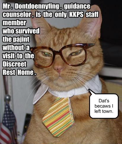 Mr . Dontdoennyfing , guidance counselor , is the only KKPS staff member who survived the pajint without a visit to the Discreet Rest Home . Dat's becaws I left town.