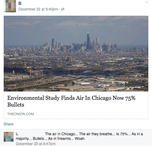 City - December 22 at 8:40pm Environmental Study Finds Air In Chicago Now 75% Bullets THEONION.COM Share The air in Chicago... The air they breathe... Is 75%. As in a majority... Bullets... As in firearms... Woah. December 22 at 8:47pm