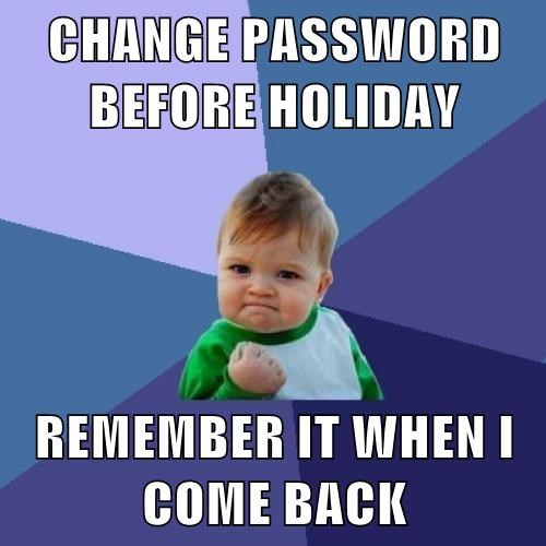 CHANGE PASSWORD BEFORE HOLIDAY REMEMBER IT WHEN I COME BACK