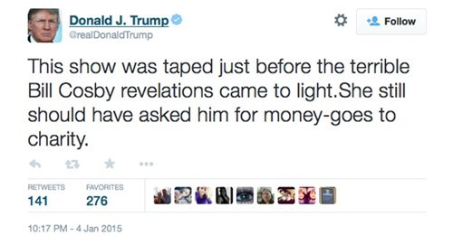 Text - Donald J. Trump Follow GrealDonaldTrump This show was taped just before the terrible Bill Cosby revelations came to light.She still should have asked him for money-goes to charity. RETWEETS FAVORITES 141 276 10:17 PM-4 Jan 2015