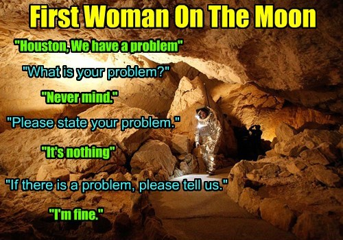 """First Woman On The Moon """"Houston, We have a problem"""" """"What is your problem?"""" """"Never mind."""" """"Please state your problem."""" """"It's nothing"""" """"If there is a problem, please tell us."""" """"I'm fine."""""""
