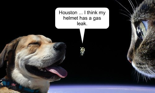 Houston ... I think my helmet has a gas leak.