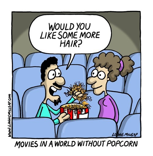 It's funny because I eat hair instead of popcorn because I'm poor and a slob.