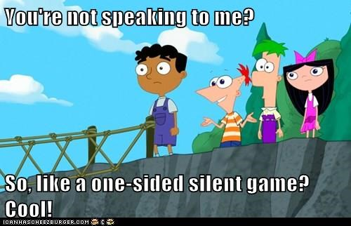 You're not speaking to me?  So, like a one-sided silent game? Cool!