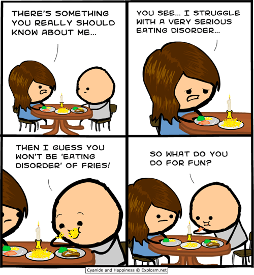 Cartoon - YOU SEE. I STRUGGLE THERE'S SOMETHING WITH A VERY SERIOUS YOU REALLY SHOULD EATING DISORDER... KNOW ABOUT ME... THEN I GUESS YOU so WHAT DO YOU WON'T BE 'EATING DO FOR FUN? DISORDER' OF FRIES! Cyanide and Happiness Explossm.net