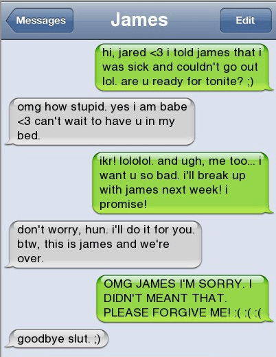 Text - James Messages Edit hi, jared <3 i told james that i was sick and couldn't go out lol. are u ready for tonite?) omg how stupid. yes i am babe <3 can't wait to have u in my bed. ikr! lololol. and ugh, me too... i want u so bad. i'll break up with james next week! i promise! don't worry, hun. i'll do it for you. btw, this is james and we're over. OMG JAMES I'M SORRY. I DIDN'T MEANT THAT PLEASE FORGIVE ME!(( : goodbye slut. ;)