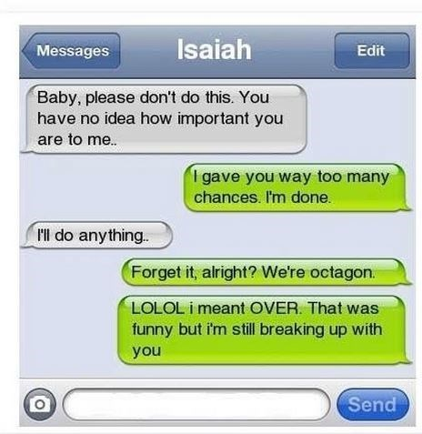Text - Isaiah Edit Messages Baby, please don't do this. You have no idea how important you are to me.. I gave you way too many chances. I'm done l do anything. Forget it, alright? We're octagon LOLOL i meant OVER. That was funny but i'm still breaking up with you Send