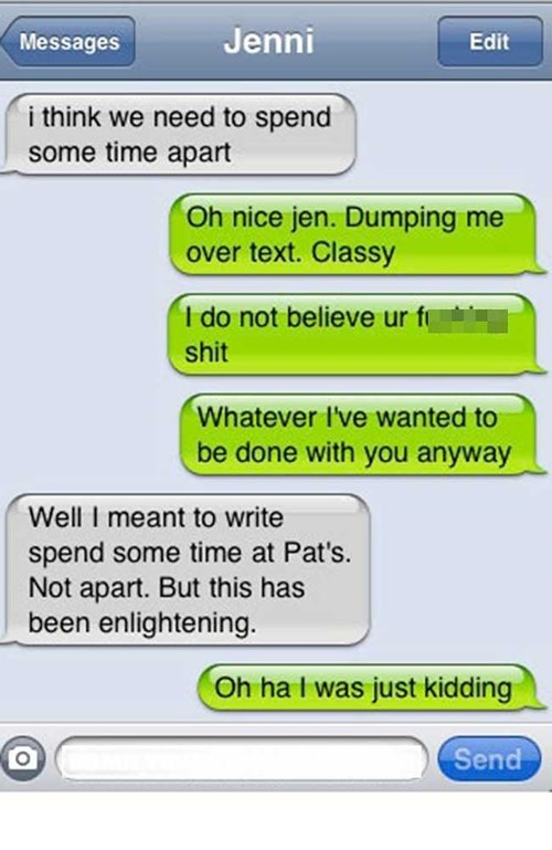 Text - Jenni Messages Edit i think we need to spend some time apart Oh nice jen. Dumping me over text. Classy I do not believe ur f shit Whatever I've wanted to be done with you anyway Well I meant to write spend some time at Pat's. Not apart. But this has been enlightening. Oh ha I was just kidding Send