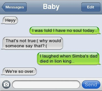 Text - Baby Messages Edit Неyy I was told I have no soul today.. That's not true:( why would someone say that?: T laughed when Simba's dad died in lion king... We're so over. Send