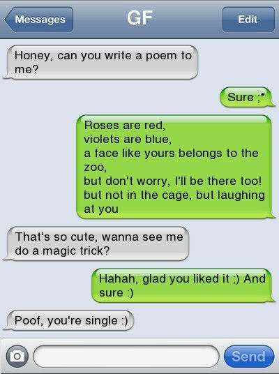 Text - GF Messages Edit Honey, can you write a poem to me? Sure Roses are red, violets are blue, a face like yours belongs to the zoo, but don't worry, I'll be there too! but not in the cage, but laughing at you That's so cute, wanna see me do a magic trick? Hahah, glad you liked it ) And sure :) Poof, you're single:) Send
