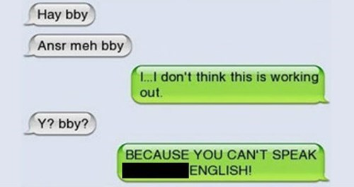 Green - Hay bby Ansr meh bby L don't think this is working out. Y? bby? BECAUSE YOU CAN'T SPEAK ENGLISH!