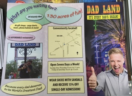 Comics - What are you waiting for? 28 lurely ide 730 acres of fun! DAD LAND IT'S EVERY DAD'S DREAM 46 gift shops: cargo shorts, visors, phone holsters & more! Conveniently located 32 AFFORDABLE restaurants MDLAND DAD LAND Open Seven Days a Week! Sunday thru Thursday: 8 am to 11 pm Fridiy &Saturday 8 am. tp 12 am WEAR SOCKS WITH SANDALS Because every dad deserves to be World's Greatest Dad AND RECEIVE 15% OFF SINGLE-DAY ADMISSION!