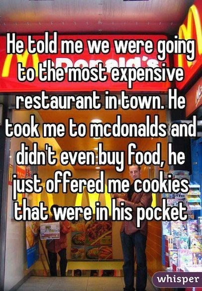 Text - He told me we were going to the most expensive restaurant in town. He took me to medonalds and: didntevenbuy food, he fust offered me cookies that were in his pocket whisper