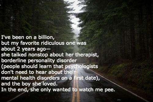 Nature - I've been on a billion, but my favorite ridiculous one was about 2 years ago she talked nonstop about her therapist, borderline personality disorder (people should learn that psychologists don't need to hear about their mental health disorders on a first date), and the boy she1oved. In the end, she only wanted to watch me pee.