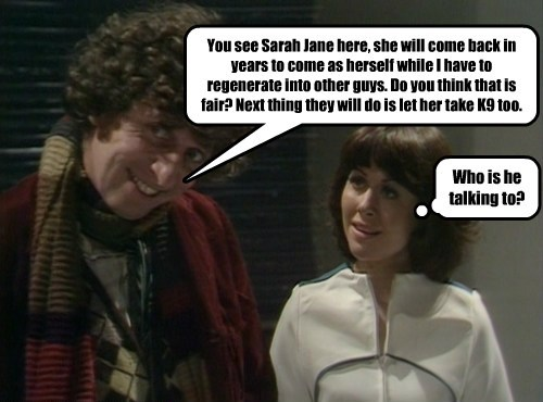 You see Sarah Jane here, she will come back in years to come as herself while I have to regenerate into other guys. Do you think that is fair? Next thing they will do is let her take K9 too. Who is he talking to?