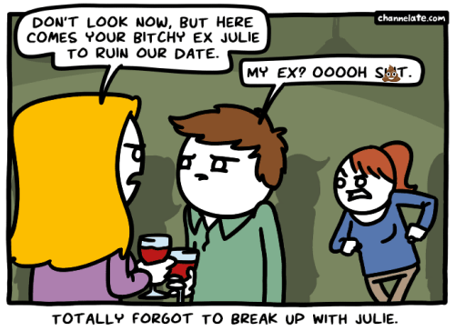 Cartoon - DON'T LOOK NOW, BUT HERE COMES YOUR BITCHY EX JULIE TO RUIN OUR DATE. channelate.com MY EX? O0OOH SOT. TOTALLY FOR60T TO BREAK UP WITH JULIE.