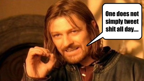 One does not simply tweet sh*t all day....