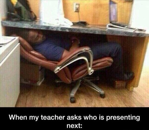 hiding under your desk to avoid presentations