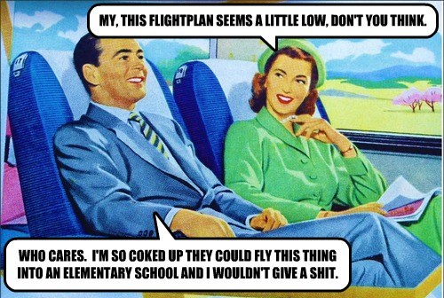 MY, THIS FLIGHTPLAN SEEMS A LITTLE LOW, DON'T YOU THINK. WHO CARES. I'M SO COKED UP THEY COULD FLY THIS THING INTO AN ELEMENTARY SCHOOL AND I WOULDN'T GIVE A SHIT.
