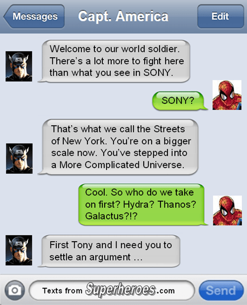 captain american spider man chat: welcome to our world soldier. there's a lot more to fight here than what you see in sony. sony? that's what we call the streets of new york. you're on a bigger scale now. you've stepped into a more complicated universe. cool. so who do we take on first? hydra? thanos? galactus? first tony and i need you to settle an argument...