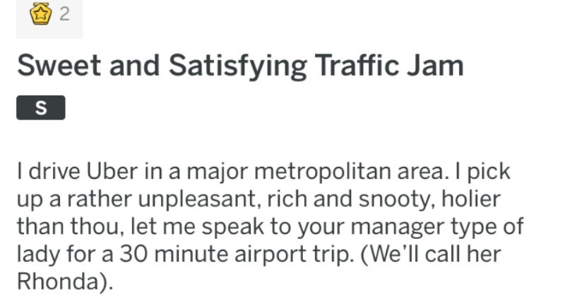 satisfying revenge story against entitled uber customer | Sweet and Satisfying Traffic Jam S drive Uber major metropolitan area pick up rather unpleasant, rich and snooty, holier than thou, let speak manager type lady 30 minute airport trip call her Rhonda Hey Rhonda ya doing this morning?