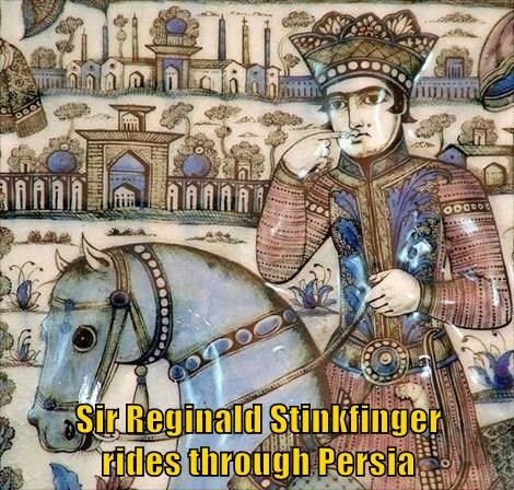 Sir Reginald Stinkfinger              rides through Persia