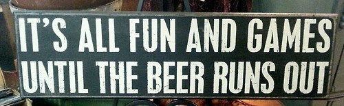 once the beer is gone there is no more fun.