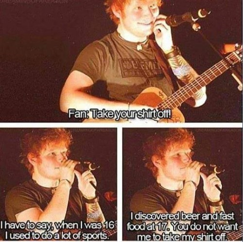 never ask ed sheeran to take off his shirt