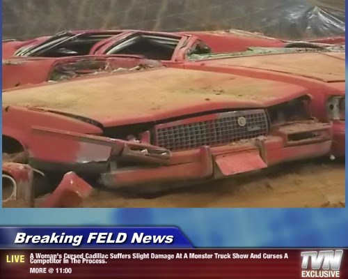 Breaking FELD News - A Woman's Cursed Cadillac Suffers Slight Damage At A Monster Truck Show And Curses A Competitor In The Process.    MORE @ 11:00