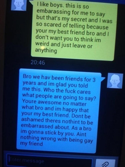 Text - I like boys. this is so embarassing for me to say but that's my secret and I was so scared of telling because best friend bro and I your my don't want you to think im weird and just leave or anything 20:46 Bro we hav been friends for 3 years and im glad you told me this. Who the fuck cares what people are going to say? Youre awessome no matter what bro and im happy that your my best friend. Dont be ashamed theres nothint to be embarrassed about. As a bro im gonna stick by you. Aint nothin