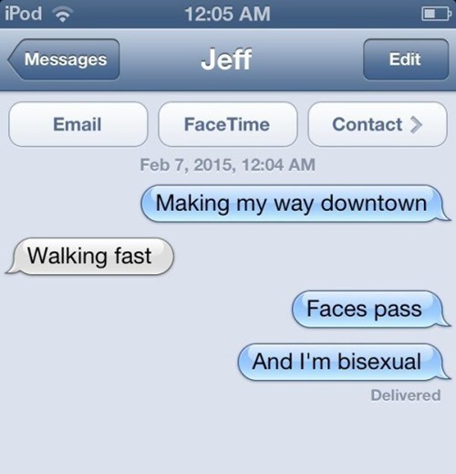 Text - iPod 12:05 AM Jeff Messages Edit Email FaceTime Contact Feb 7, 2015, 12:04 AM Making my way downtown Walking fast Faces pass And I'm bisexual Delivered
