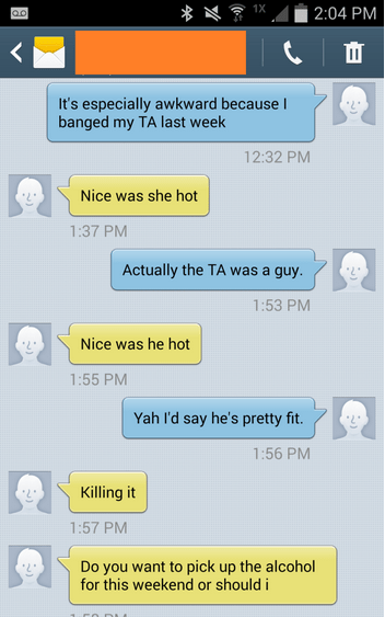 Text - 1X 2:04 PM |I It's especially awkward because banged my TA last week 12:32 PM Nice was she hot 1:37 PM Actually the TA was a guy 1:53 PM Nice was he hot 1:55 PM Yah I'd say he's pretty fit. 1:56 PM Killing it 1:57 PM Do you want to pick up the alcohol for this weekend or should i
