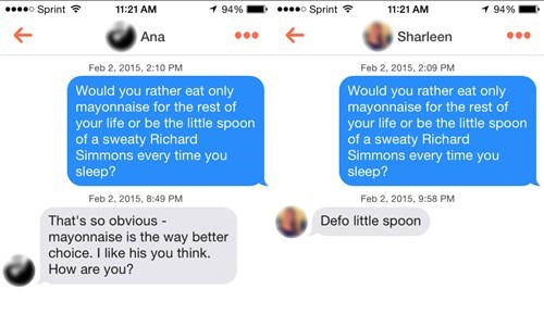 Text - o Sprint 1 94% 11:21 AM 1 94% 11:21 AM Sprint Ana Sharleen Feb 2, 2015, 2:09 PM Feb 2, 2015, 2:10 PM Would you rather eat only mayonnaise for the rest of your life or be the little spoon of a sweaty Richard Simmons every time you Would you rather eat only mayonnaise for the rest of your life or be the little spoon of a sweaty Richard Simmons every time you sleep? sleep? Feb 2, 2015, 8:49 PM Feb 2, 2015, 9:58 PM Defo little spoon That's so obvious mayonnaise is the way better choice. I lik